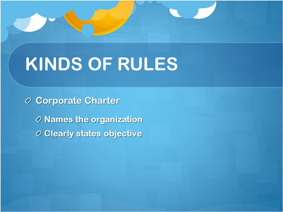 KINDS OF RULES Corporate Charter Names the organization Clearly states objective