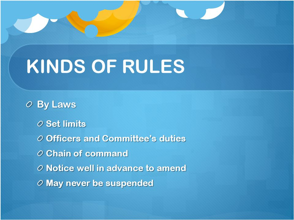 KINDS OF RULES By Laws Set limits Officers and Committees duties Chain of command Notice well in advance to amend May never be suspended
