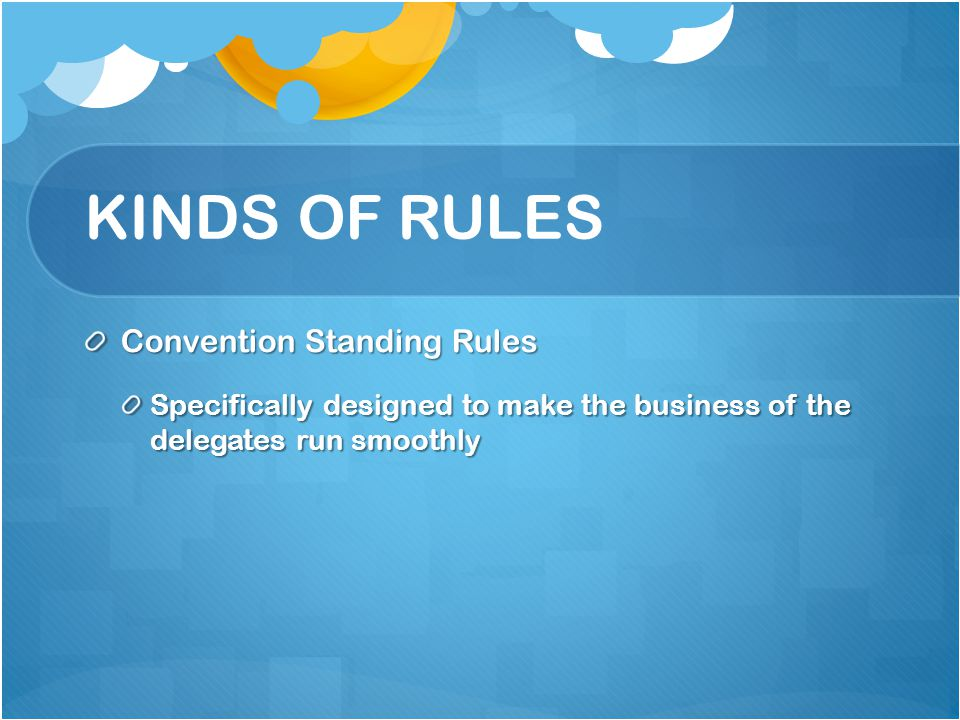 KINDS OF RULES Convention Standing Rules Specifically designed to make the business of the delegates run smoothly