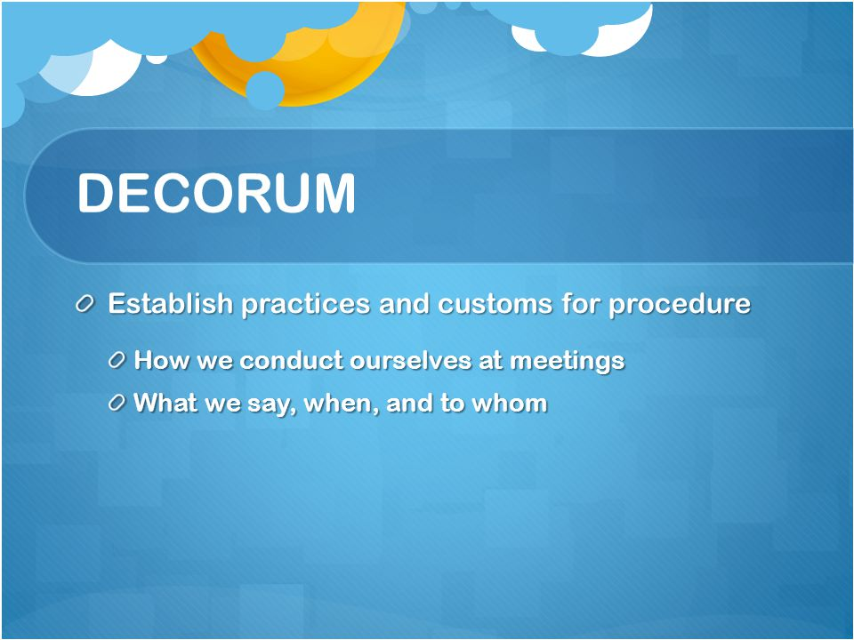 DECORUM Establish practices and customs for procedure How we conduct ourselves at meetings What we say, when, and to whom
