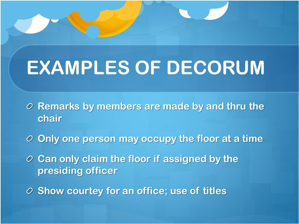 EXAMPLES OF DECORUM Remarks by members are made by and thru the chair Only one person may occupy the floor at a time Can only claim the floor if assig