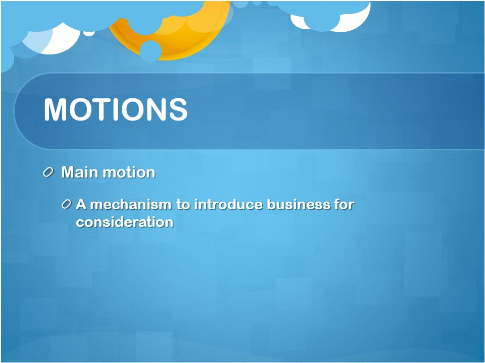 MOTIONS Main motion A mechanism to introduce business for consideration
