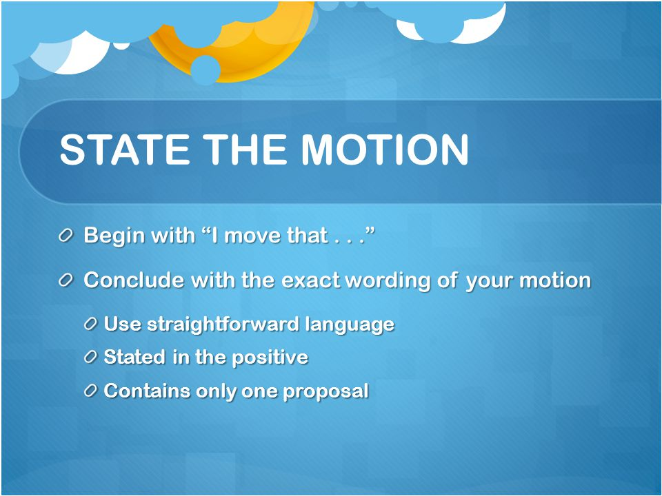 STATE THE MOTION Begin with I move that... Conclude with the exact wording of your motion Use straightforward language Stated in the positive Contains