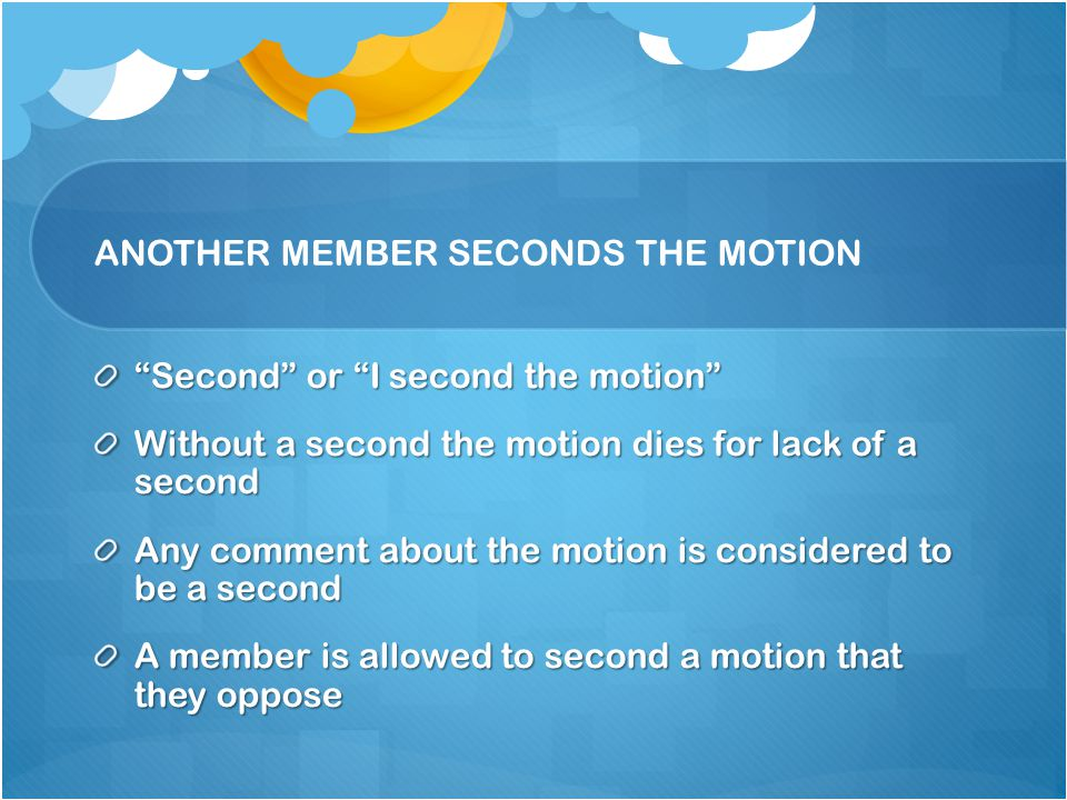 ANOTHER MEMBER SECONDS THE MOTION Second or I second the motion Without a second the motion dies for lack of a second Any comment about the motion is