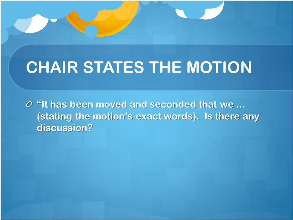 CHAIR STATES THE MOTION It has been moved and seconded that we … (stating the motions exact words). Is there any discussion?