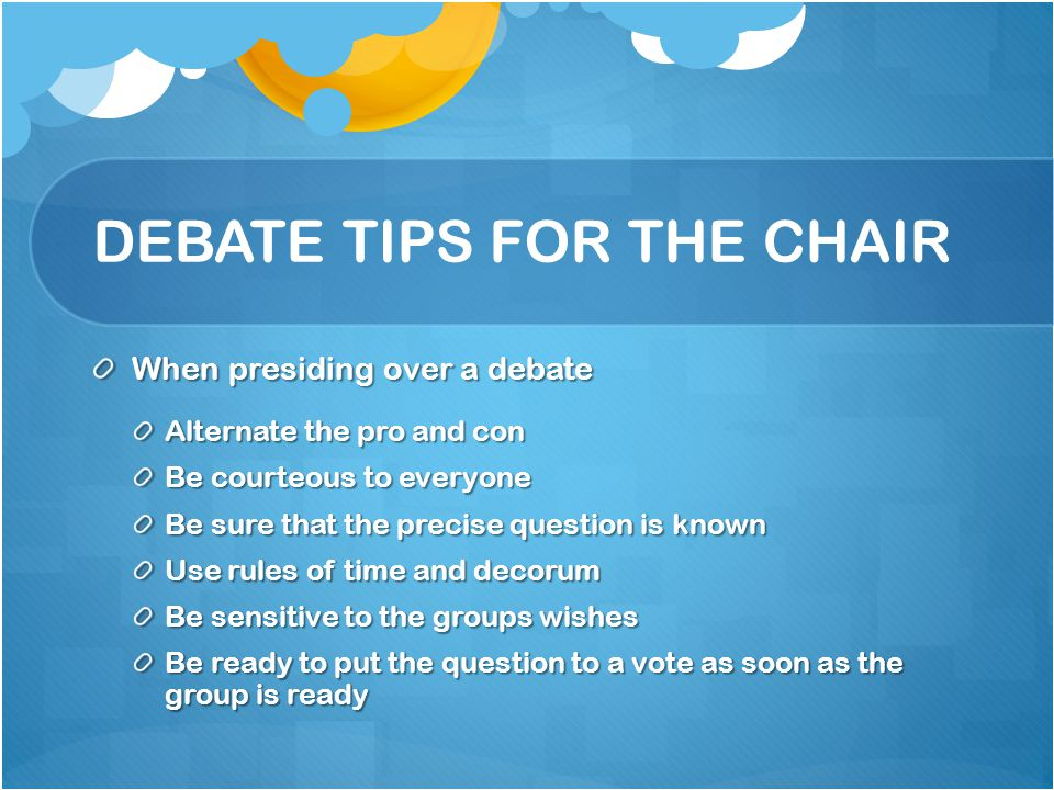 DEBATE TIPS FOR THE CHAIR When presiding over a debate Alternate the pro and con Be courteous to everyone Be sure that the precise question is known U