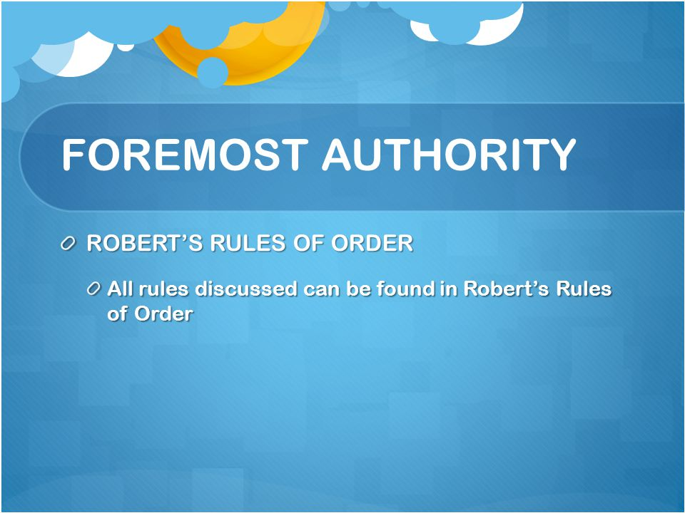 FOREMOST AUTHORITY ROBERTS RULES OF ORDER All rules discussed can be found in Roberts Rules of Order