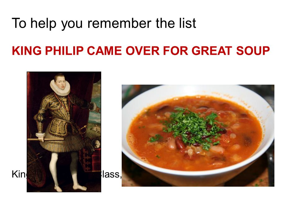 To help you remember the list KING PHILIP CAME OVER FOR GREAT SOUP Kingdom, Phylum, Class, Order, Family, Genus, Species