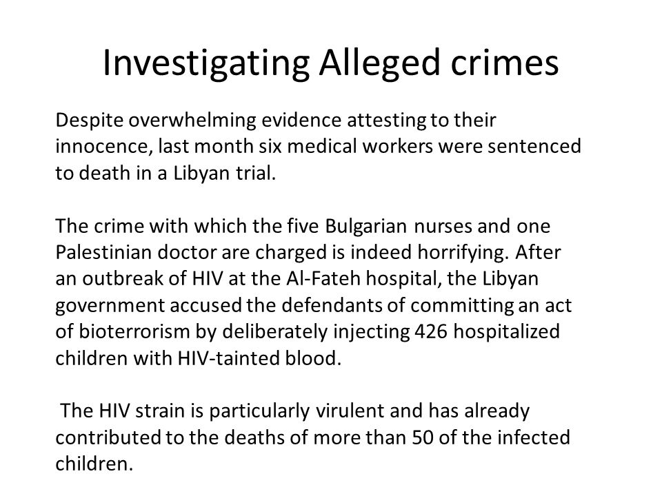 Investigating Alleged crimes Despite overwhelming evidence attesting to their innocence, last month six medical workers were sentenced to death in a L