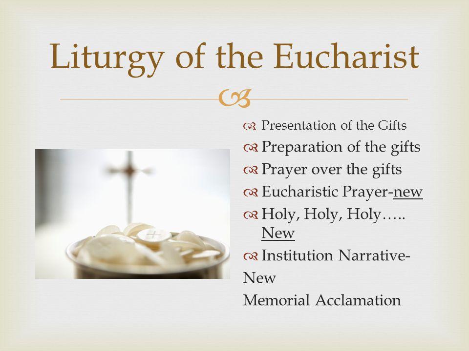 Liturgy of the Eucharist Presentation of the Gifts Preparation of the gifts Prayer over the gifts Eucharistic Prayer-new Holy, Holy, Holy….. New Insti