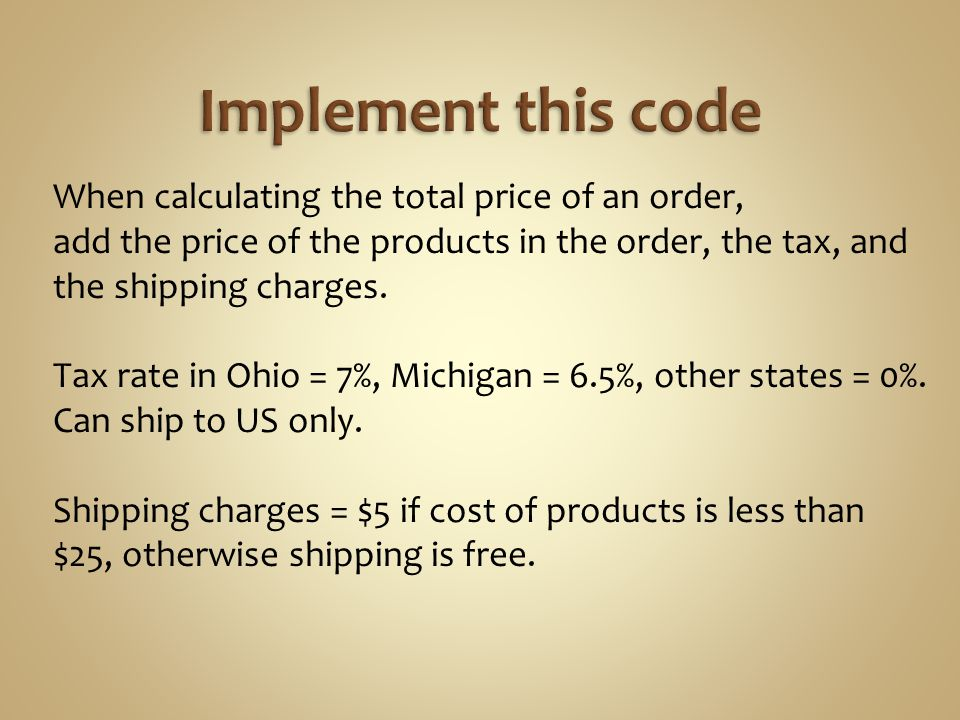 When calculating the total price of an order, add the price of the products in the order, the tax, and the shipping charges. Tax rate in Ohio = 7%, Mi