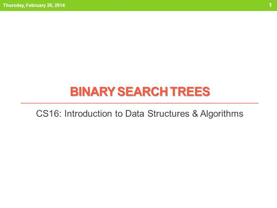 BINARY SEARCH TREES CS16: Introduction to Data Structures & Algorithms Thursday, February 20, 2014 1