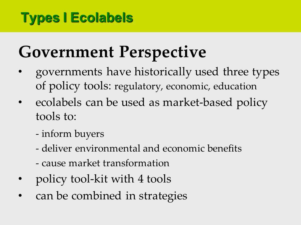 Types I Ecolabels Government Perspective governments have historically used three types of policy tools: regulatory, economic, education ecolabels can be used as market-based policy tools to: - inform buyers - deliver environmental and economic benefits - cause market transformation policy tool-kit with 4 tools can be combined in strategies