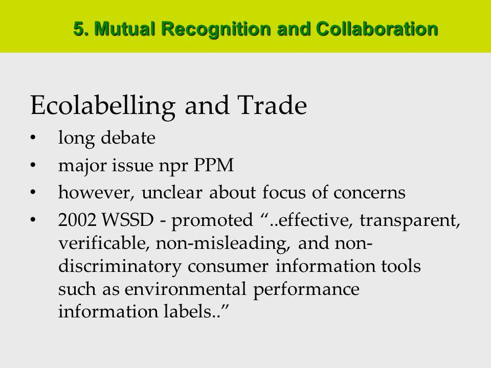 Mutual Recognition and Collaboration World Trade Organization (WTO) several agreements contain rules that could be relevant to ecolabels, most notably: GATT - basic disciplines for trade between members - treat imports no less favourably than like domestic products - some questions about applicability of npr PPM requirements TBT - technical regulations (mandatory) and standards (voluntary) - Code of Good Conduct: - MFN obligations- no unecessary obstacles to trade - standards based on international standards - harmonization- publish work programs