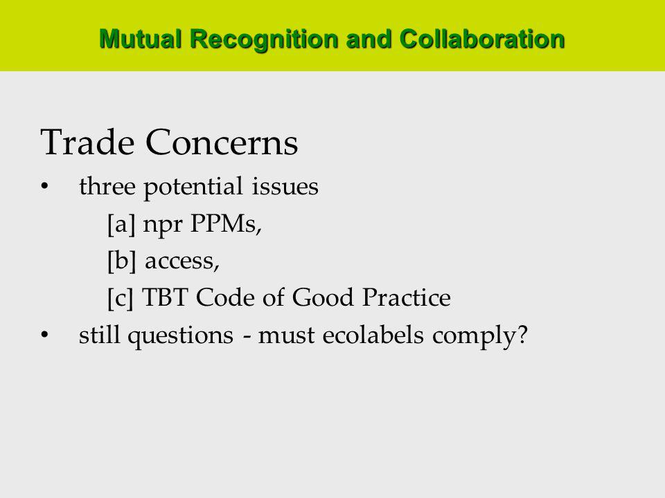 Mutual Recognition and Collaboration Trade Concerns three potential issues [a] npr PPMs, [b] access, [c] TBT Code of Good Practice still questions - must ecolabels comply