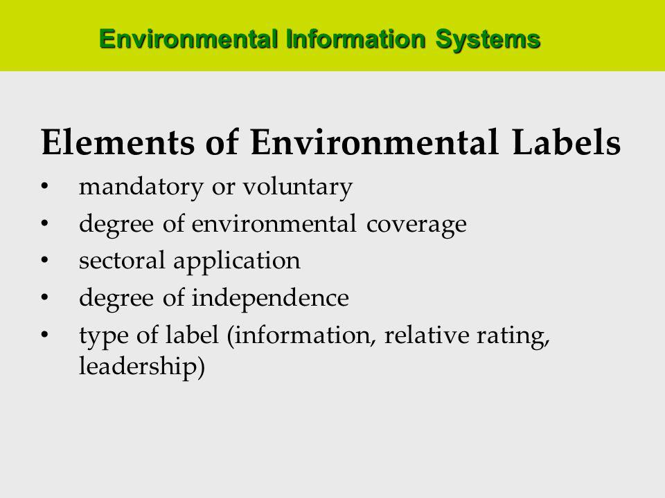Environmental Information Systems Elements of Environmental Labels mandatory or voluntary degree of environmental coverage sectoral application degree of independence type of label (information, relative rating, leadership)