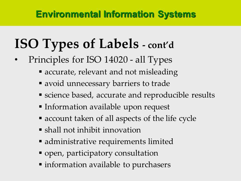Environmental Information Systems ISO Types of Labels - contd Principles for ISO 14020 - all Types accurate, relevant and not misleading avoid unnecessary barriers to trade science based, accurate and reproducible results Information available upon request account taken of all aspects of the life cycle shall not inhibit innovation administrative requirements limited open, participatory consultation information available to purchasers