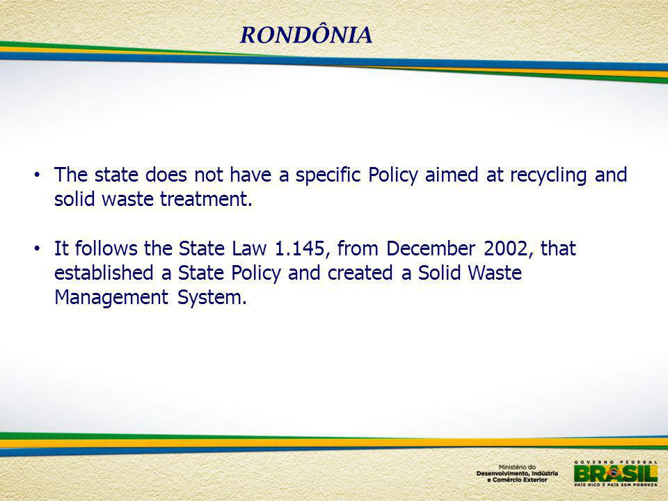 RONDÔNIA The state does not have a specific Policy aimed at recycling and solid waste treatment.