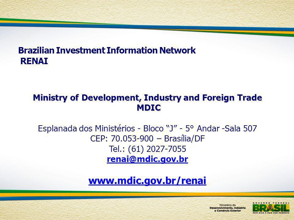 Brazilian Investment Information Network RENAI Ministry of Development, Industry and Foreign Trade MDIC MDIC Esplanada dos Ministérios - Bloco J - 5° Andar -Sala 507 CEP: 70.053-900 – Brasília/DF Tel.: (61) 2027-7055 renai@mdic.gov.br www.mdic.gov.br/renai