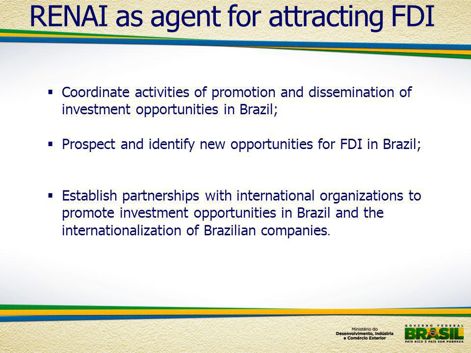 Coordinate activities of promotion and dissemination of investment opportunities in Brazil; Prospect and identify new opportunities for FDI in Brazil; Establish partnerships with international organizations to promote investment opportunities in Brazil and the internationalization of Brazilian companies.