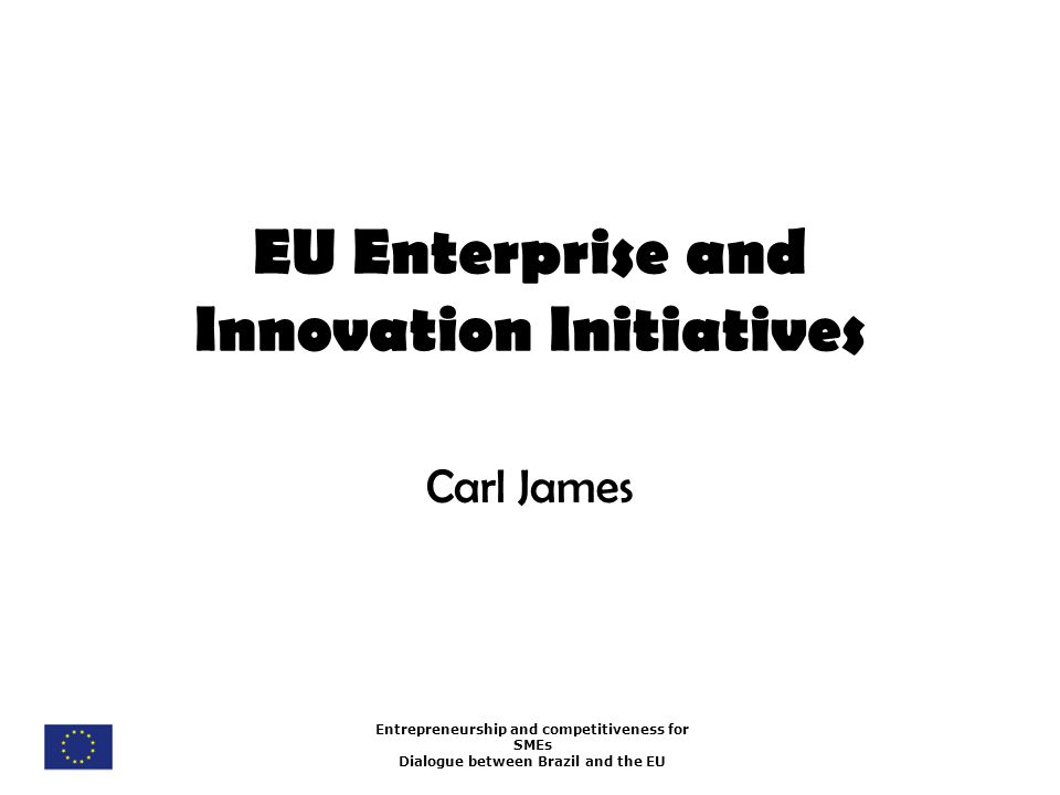 Entrepreneurship and competitiveness for SMEs Dialogue between Brazil and the EU EU Enterprise and Innovation Initiatives Carl James