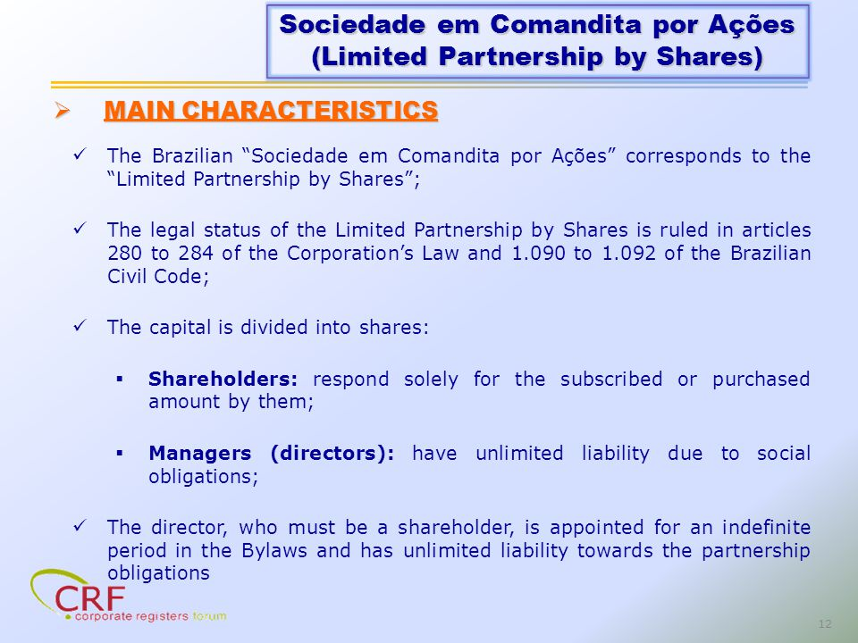 12 The Brazilian Sociedade em Comandita por Ações corresponds to the Limited Partnership by Shares; The legal status of the Limited Partnership by Shares is ruled in articles 280 to 284 of the Corporations Law and 1.090 to 1.092 of the Brazilian Civil Code; The capital is divided into shares: Shareholders: respond solely for the subscribed or purchased amount by them; Managers (directors): have unlimited liability due to social obligations; The director, who must be a shareholder, is appointed for an indefinite period in the Bylaws and has unlimited liability towards the partnership obligations Sociedade em Comandita por Ações (Limited Partnership by Shares) MAIN CHARACTERISTICS MAIN CHARACTERISTICS
