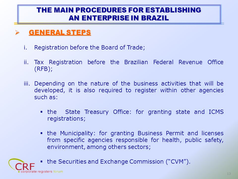 13 i.Registration before the Board of Trade; ii.Tax Registration before the Brazilian Federal Revenue Office (RFB); iii.Depending on the nature of the business activities that will be developed, it is also required to register within other agencies such as: the State Treasury Office: for granting state and ICMS registrations; the Municipality: for granting Business Permit and licenses from specific agencies responsible for health, public safety, environment, among others sectors; the Securities and Exchange Commission (CVM).
