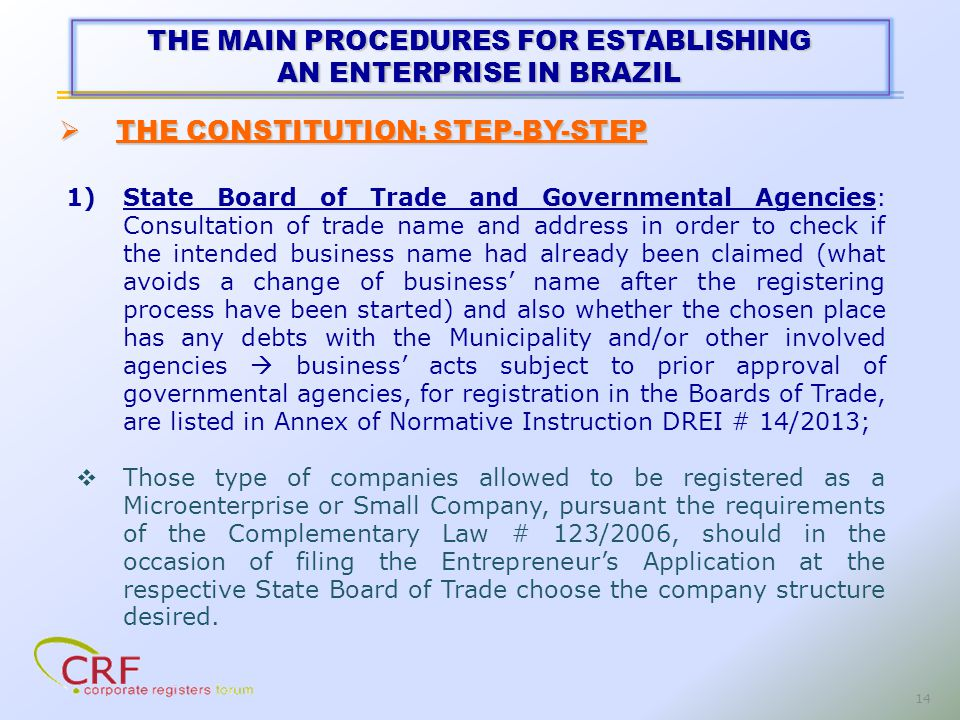 14 1)State Board of Trade and Governmental Agencies: Consultation of trade name and address in order to check if the intended business name had already been claimed (what avoids a change of business name after the registering process have been started) and also whether the chosen place has any debts with the Municipality and/or other involved agencies business acts subject to prior approval of governmental agencies, for registration in the Boards of Trade, are listed in Annex of Normative Instruction DREI # 14/2013; Those type of companies allowed to be registered as a Microenterprise or Small Company, pursuant the requirements of the Complementary Law # 123/2006, should in the occasion of filing the Entrepreneurs Application at the respective State Board of Trade choose the company structure desired.