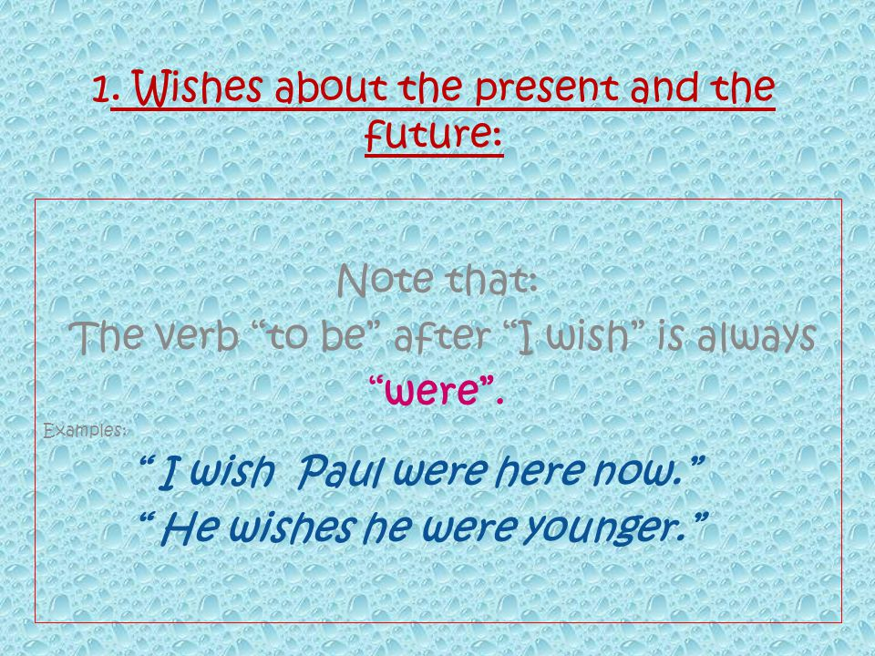 1. Wishes about the present and the future: Note that: The verb to be after I wish is always were.