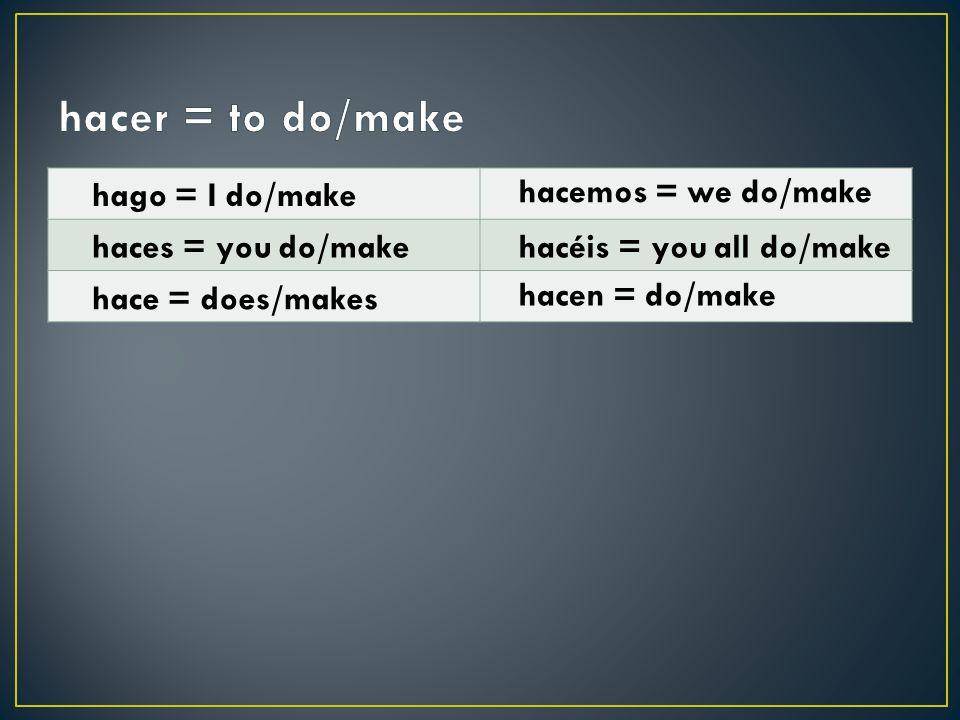 hago = I do/make haces = you do/make hace = does/makes hacemos = we do/make hacéis = you all do/make hacen = do/make