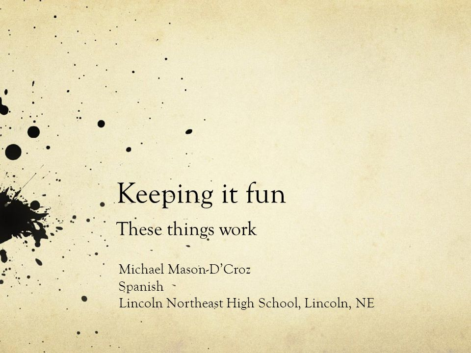 Keeping it fun These things work Michael Mason-DCroz Spanish Lincoln Northeast High School, Lincoln, NE