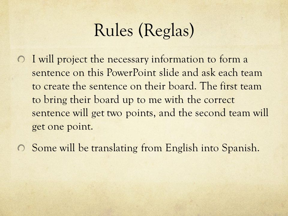 Rules (Reglas) I will project the necessary information to form a sentence on this PowerPoint slide and ask each team to create the sentence on their