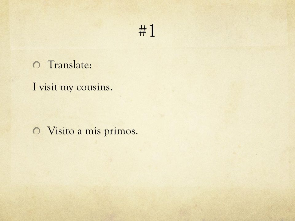 #1 Translate: I visit my cousins. Visito a mis primos.