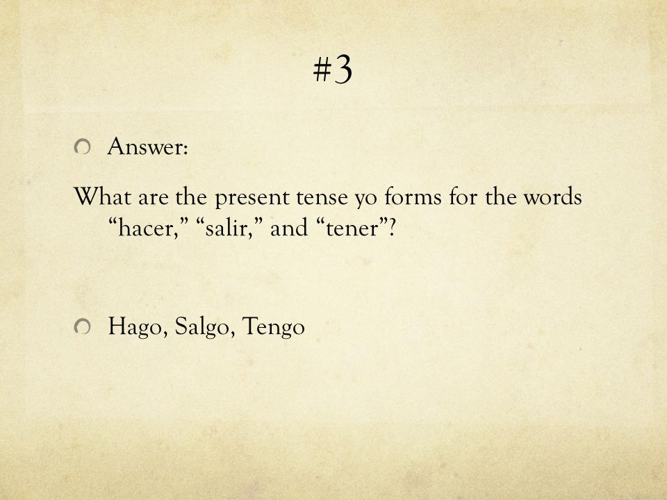 #3 Answer: What are the present tense yo forms for the words hacer, salir, and tener.