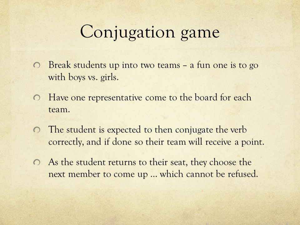 Conjugation game Break students up into two teams – a fun one is to go with boys vs. girls. Have one representative come to the board for each team. T