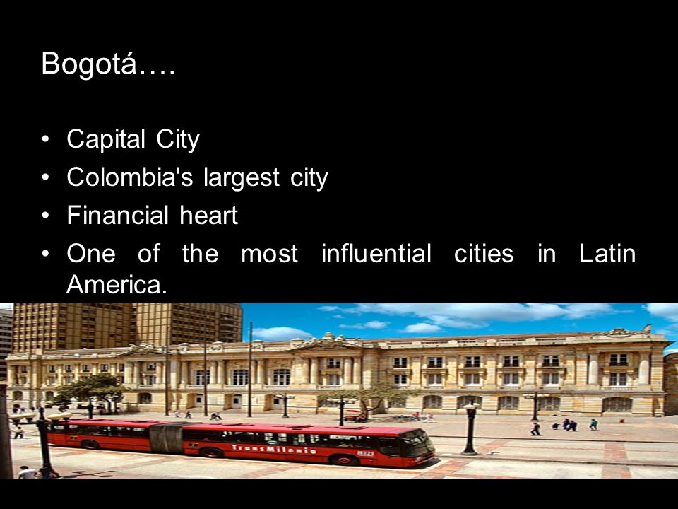 Bogotá…. Capital City Colombia's largest city Financial heart One of the most influential cities in Latin America.