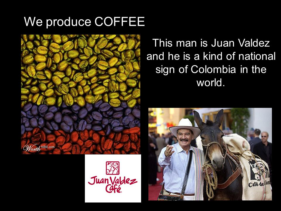 We produce COFFEE This man is Juan Valdez and he is a kind of national sign of Colombia in the world.