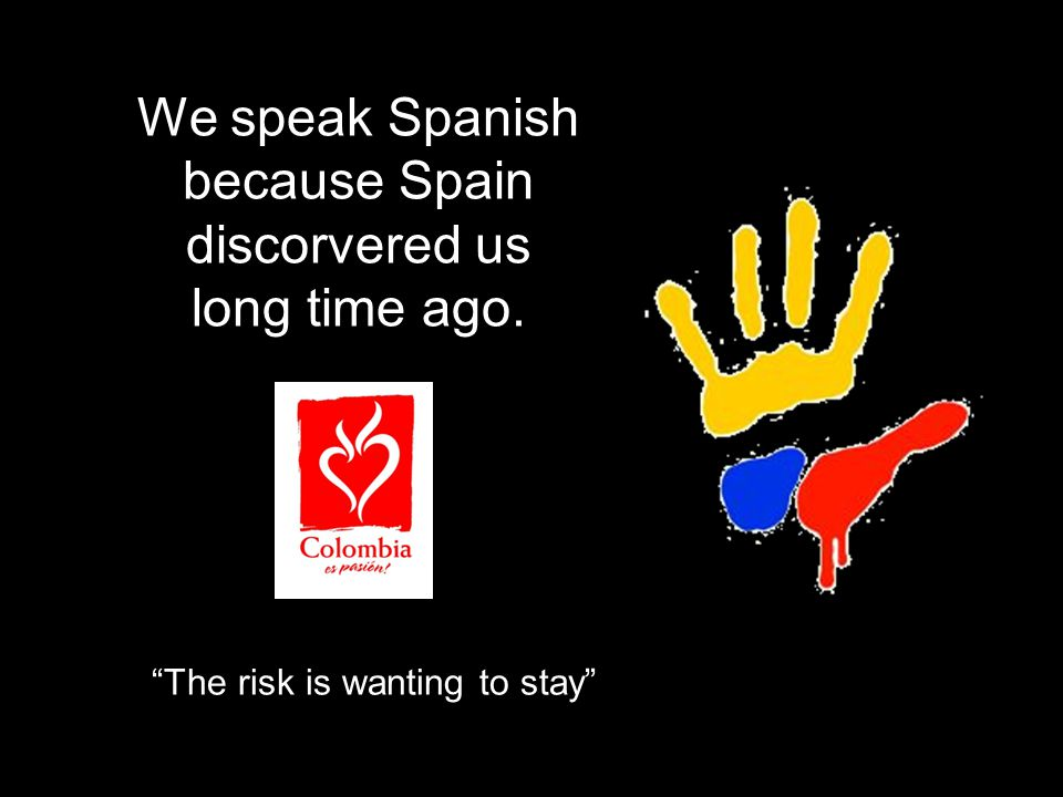We speak Spanish because Spain discorvered us long time ago. The risk is wanting to stay