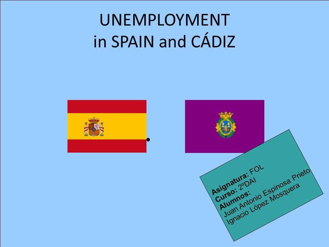 UNEMPLOYMENT in SPAIN and CÁDIZ Asignatura: FOL Curso: 2ºDAI Alumnos: Juan Antonio Espinosa Prieto Ignacio López Mosquera