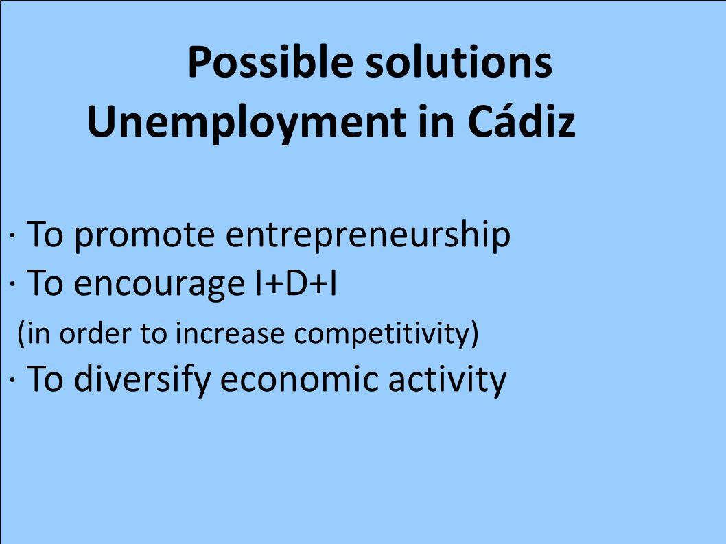Possible solutions Unemployment in Cádiz · To promote entrepreneurship · To encourage I+D+I (in order to increase competitivity) · To diversify econom
