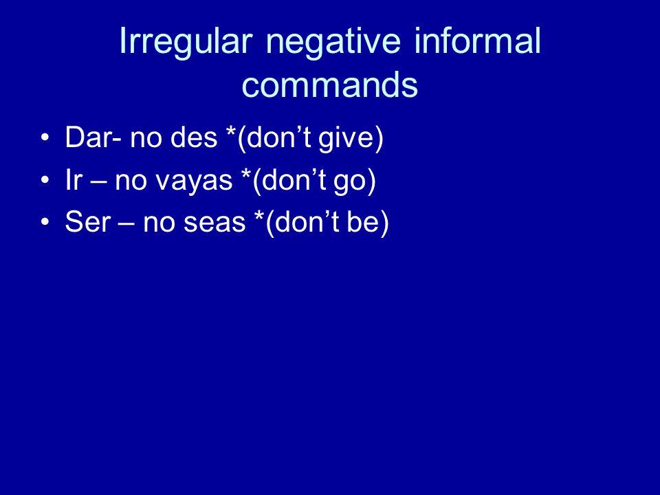 Irregular negative informal commands Dar- no des *(dont give) Ir – no vayas *(dont go) Ser – no seas *(dont be)