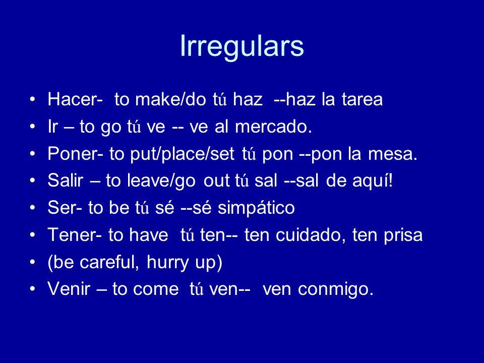 Irregulars Hacer- to make/do tú haz --haz la tarea Ir – to go tú ve -- ve al mercado.