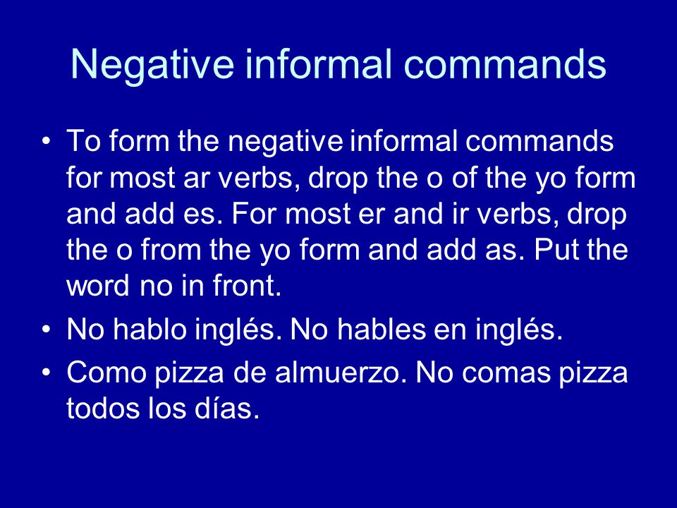 Negative informal commands To form the negative informal commands for most ar verbs, drop the o of the yo form and add es. For most er and ir verbs, d