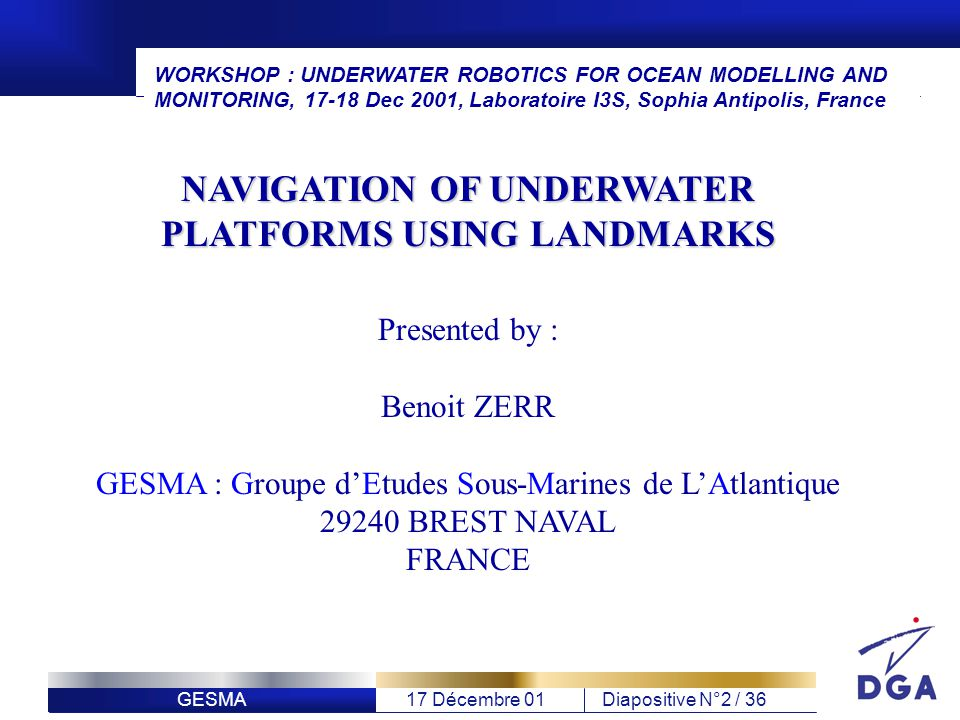 GESMA17 Décembre 01Diapositive N°2 / 36 Presented by : Benoit ZERR GESMA : Groupe dEtudes Sous-Marines de LAtlantique 29240 BREST NAVAL FRANCE NAVIGATION OF UNDERWATER PLATFORMS USING LANDMARKS WORKSHOP : UNDERWATER ROBOTICS FOR OCEAN MODELLING AND MONITORING, 17-18 Dec 2001, Laboratoire I3S, Sophia Antipolis, France