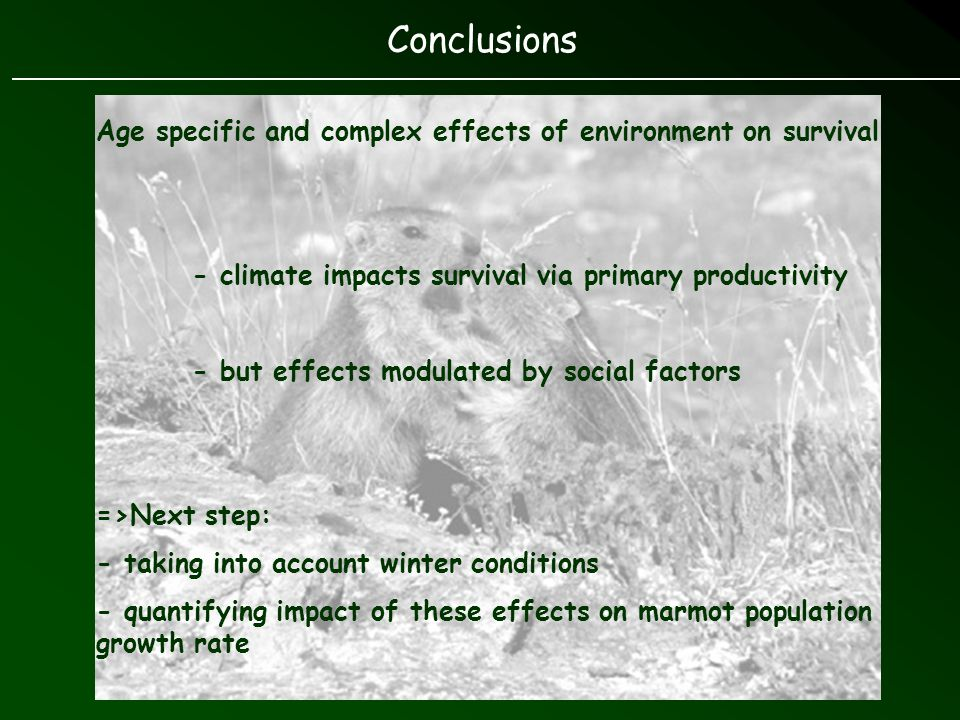 Age specific and complex effects of environment on survival - climate impacts survival via primary productivity - but effects modulated by social factors =>Next step: - taking into account winter conditions - quantifying impact of these effects on marmot population growth rate Conclusions