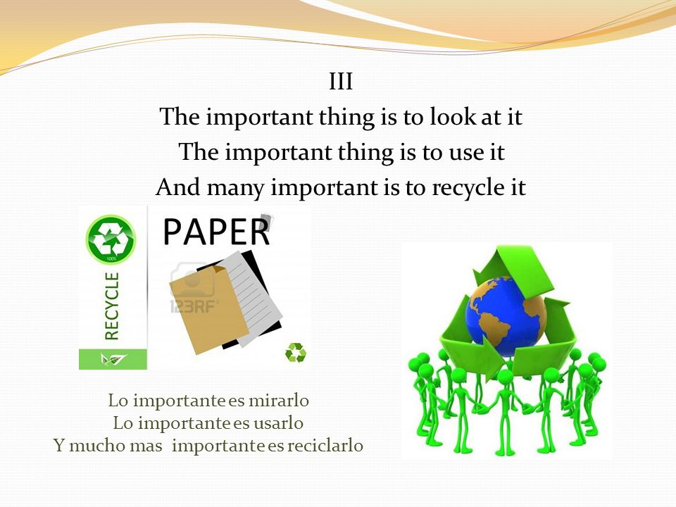 III The important thing is to look at it The important thing is to use it And many important is to recycle it Lo importante es mirarlo Lo importante es usarlo Y mucho mas importante es reciclarlo