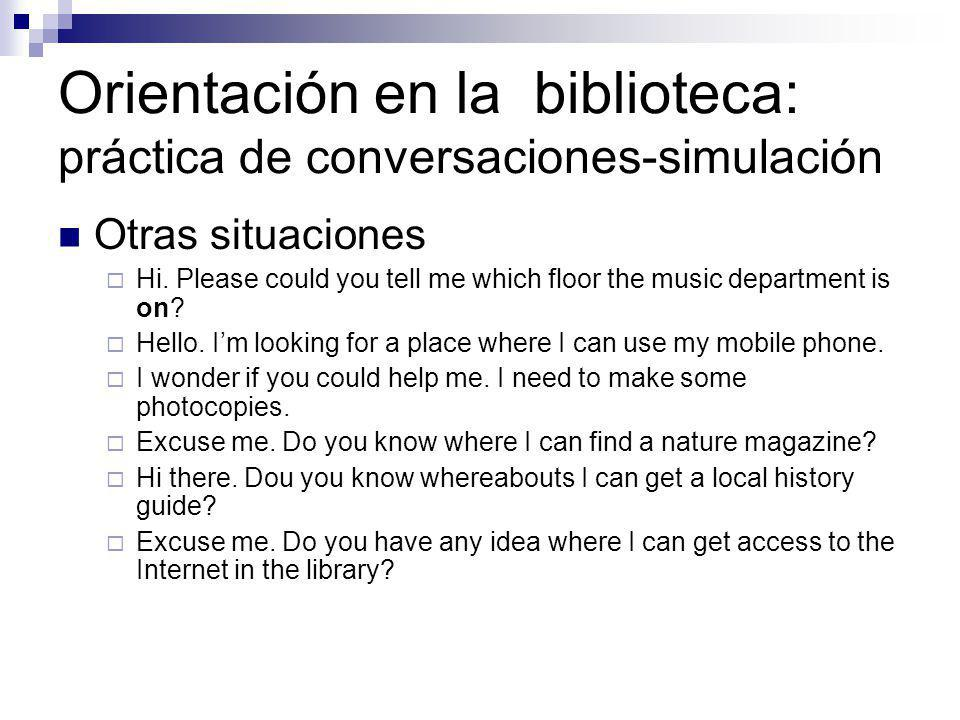 Orientación en la biblioteca: práctica de conversaciones-simulación Otras situaciones Hi. Please could you tell me which floor the music department is