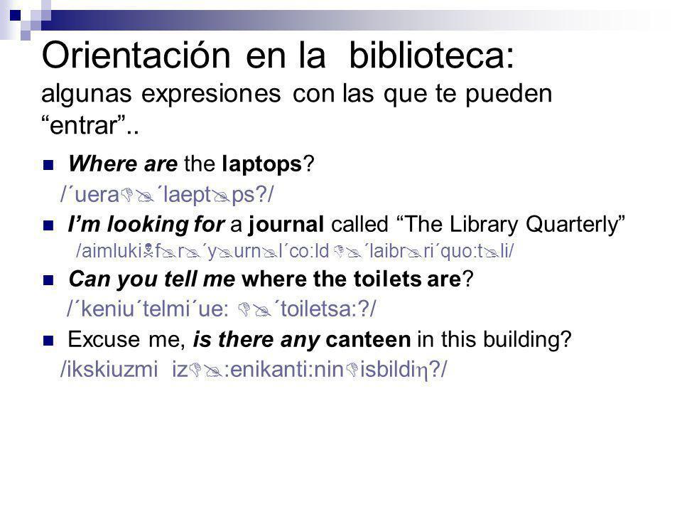 Orientación en la biblioteca: algunas expresiones: práctica (lenguaje formal) Please, can/ could you tell me where (the)..