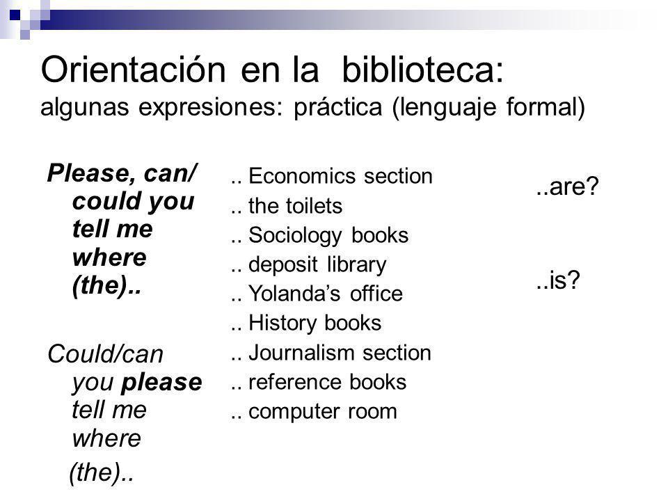 Orientación en la biblioteca: algunas expresiones: práctica (lenguaje más informal) Excuse me, where..the Economics section?..