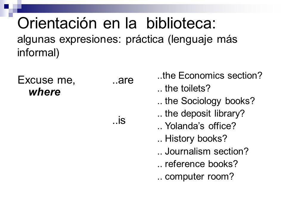 Orientación en la biblioteca: algunas expresiones: práctica (un poco más libre) Excuse me, where can I find....the Economics section?..